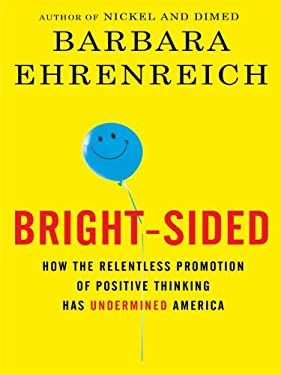 Bright-Sided: How the Relentless Promotion of Positive Thinking Has Undermined America 9781410424709