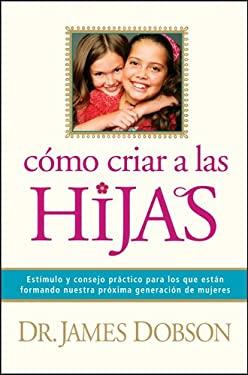 Como Criar A las Hijas = Bringing Up Girls 9781414320625