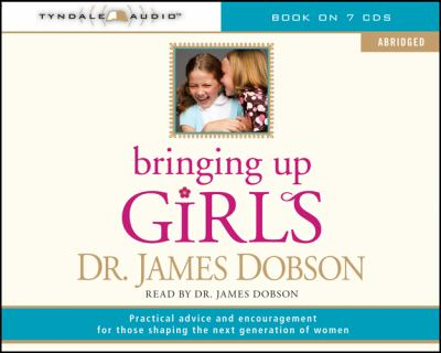 Bringing Up Girls (Abridged): Practical Advice and Encouragement for Those Shaping the Next Generation of Women 9781414336503