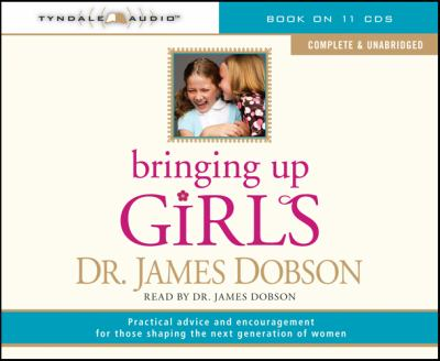 Bringing Up Girls (Unabridged): Practical Advice and Encouragement for Those Shaping the Next Generation of Women 9781414301280