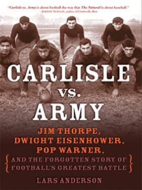 Carlisle Vs. Army: Jim Thorpe, Dwight Eisenhower, Pop Warner, and the Forgotten Story of Football's Greatest Battle 9781410403865