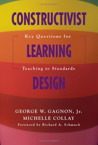 Constructivist Learning Design: Key Questions for Teaching to Standards 9781412909563