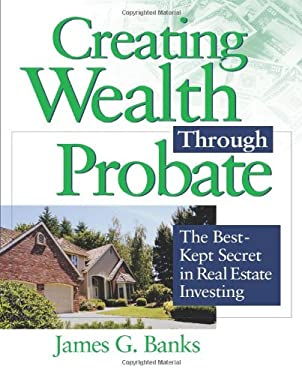Creating Wealth Through Probate: The Best-Kept Secret in Real Estate Investing 9781419505140