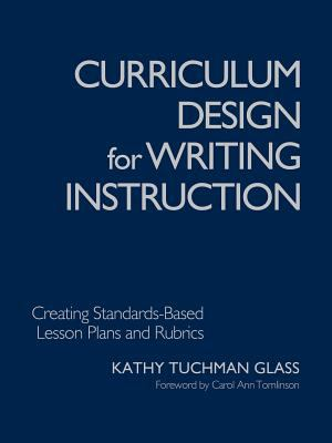 Curriculum Design for Writing Instruction: Creating Standards-Based Lesson Plans and Rubrics 9781412904568