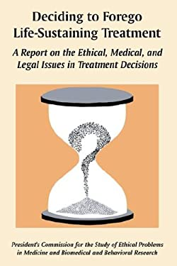 Deciding to Forego Life-Sustaining Treatment: A Report on the Ethical, Medical, and Legal Issues in Treatment Decisions 9781410225344
