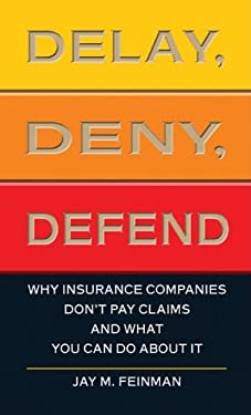 Delay, Deny, Defend: Why Insurance Companies Don't Pay Claims and What You Can Do about It 9781410434180