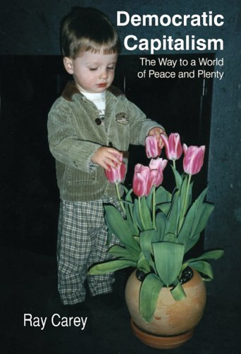 Democratic Capitalism: The Way to a World of Peace and Plenty 9781418428105