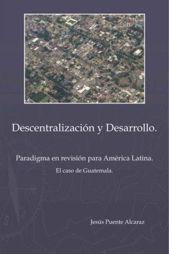 Descentralizaci&ucircn y Desarrollo: Paradigma En Revisi&ucircn Para Amè Rica Latina - El Caso de Guatemala