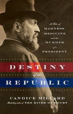 Destiny of the Republic: A Tale of Madness, Medicine, and the Murder of a President 9781410446251