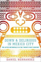 Down & Delirious in Mexico City: The Aztec Metropolis in the Twenty-First Century 11464980