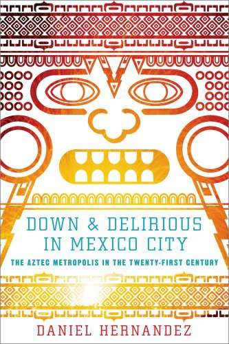Down & Delirious in Mexico City: The Aztec Metropolis in the Twenty-First Century 9781416577034