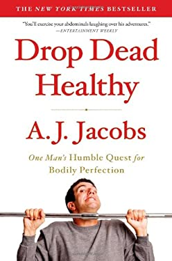 Drop Dead Healthy: One Man's Humble Quest for Bodily Perfection 9781416599081