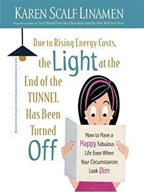 Due to Rising Energy Costs, the Light at the End of the Tunnel Has Been Turned Off: How to Have a Happy, Fabulous Life Even When Your Circumstances Lo 9781410407900