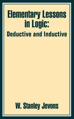 Elementary Lessons in Logic: Deductive and Inductive 9781410202703