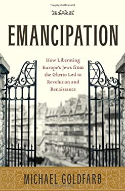 Emancipation: How Liberating Europe's Jews from the Ghetto Led to Revolution and Renaissance 9781416547969