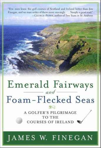 Emerald Fairways and Foam-Flecked Seas: A Golfer's Pilgrimage to the Courses of Ireland 9781416532989