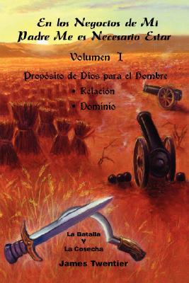 En Los Negocios de Mi Padre Me Es Necesario Estar: Volumen 1, Propósito de Dios Para El Hombre; Relación, Dominio 9781412090803