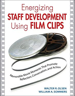 Energizing Staff Development Using Film Clips: Memorable Movie Moments That Promote Reflection, Conversation, and Action 9781412913539