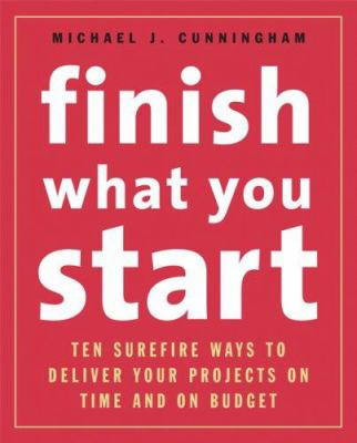 Finish What You Start: Ten Surefire Ways to Deliver Your Projects on Time and on Budget 9781419523663