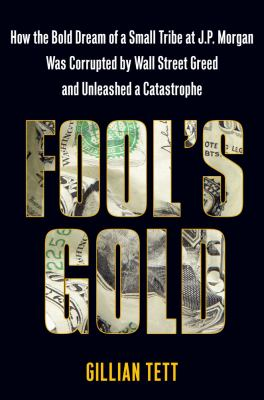 Fool's Gold: How the Bold Dream of a Small Tribe at J.P. Morgan Was Corrupted by Wall Street Greed and Unleashed a Catastrophe 9781416598572