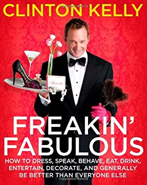 Freakin' Fabulous: How to Dress, Speak, Behave, Eat, Drink, Entertain, Decorate, and Generally Be Better Than Everyone Else 9781416961499