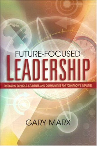Future-Focused Leadership Future-Focused Leadership: Preparing Schools, Students, and Communities for Tomorrow's Preparing Schools, Students, and Comm 9781416602194