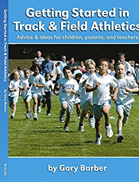 Getting Started in Track and Field Athletics: Advice & Ideas for Children, Parents, and Teachers 9781412065573
