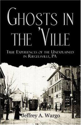 Ghosts in the 'Ville: True Experiences of the Unexplained in Riegelsville, Pa 9781413742831