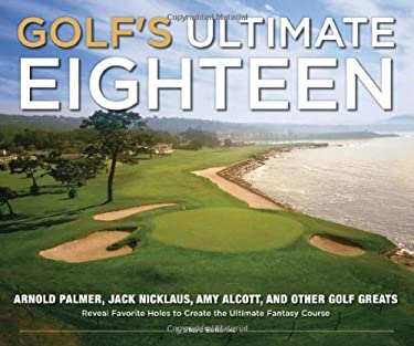 Golf's Ultimate Eighteen: Arnold Palmer, Jack Nicklaus, Amy Alcott, and Other Golf Greats Reveal Favorite Holes to Create the Ultimate Fantasy C 9781416205807