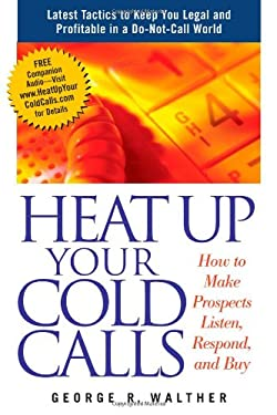 Heat Up Your Cold Calls: How to Make Prospects Listen, Respond, and Buy 9781419502767