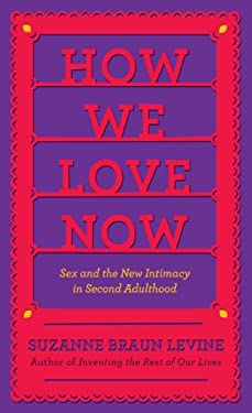 How We Love Now: Sex and the New Intimacy in Second Adulthood 9781410449078
