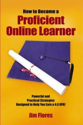How to Become a Proficient Online Learner: Powerful and Practical Strategies Designed to Help You Earn a 4.0 Gpa! 9781414054520