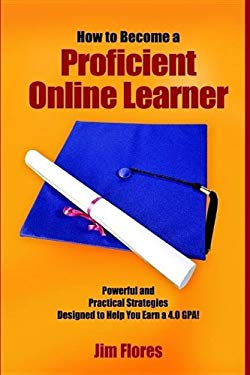 How to Become a Proficient Online Learner: Powerful and Practical Strategies Designed to Help You Earn a 4.0 Gpa! 9781414054537
