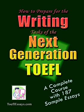 How to Prepare for the Writing Tasks of the Next Generation TOEFL - A Complete Course with 187 Sample Essays 9781411612938