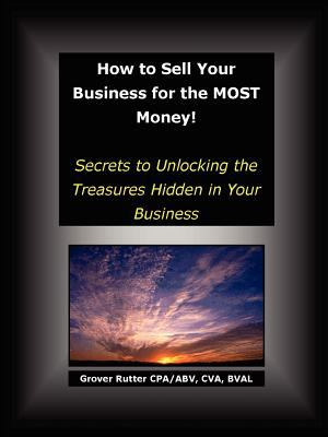 How to Sell Your Business for the Most Money: Secrets to Unlocking the Treasures Hidden in Your Business 9781411686281