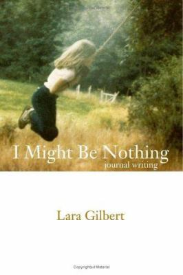 I Might Be Nothing: Journal Writing by Lara Gilbert 9781412018043