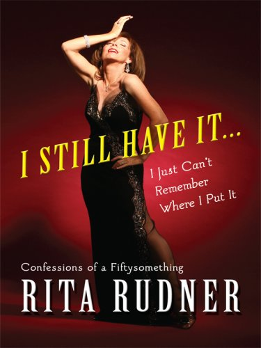 I Still Have It... I Just Can't Remember Where I Put It: Confessions of a Fiftysomething 9781410411198