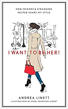 I Want to Be Her!: How Friends & Strangers Helped Shape My Style 9781419704017