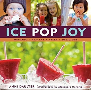 Ice Pop Joy: Organic, Healthy, Fresh, Delicious 9781416206255