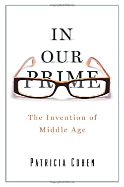 In Our Prime: The Invention of Middle Age 9781416572893
