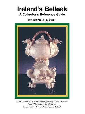 Ireland's Belleek: A Collector's Reference Guide 9781412044516