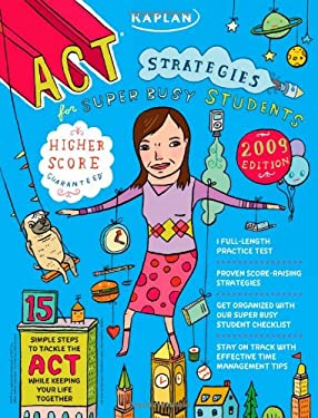 Kaplan ACT Strategies for Super Busy Students 2009 Edition: 15 Simple Steps to Tackle the ACT While Keeping Your Life Together 9781419552335