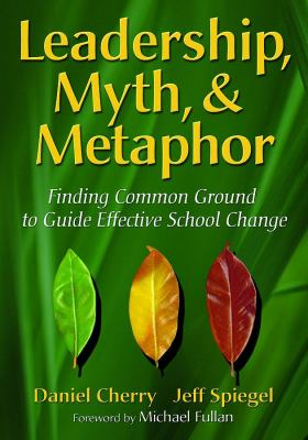 Leadership, Myth, & Metaphor: Finding Common Ground to Guide Effective School Change 9781412927079