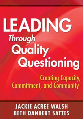 Leading Through Quality Questioning: Creating Capacity, Commitment, and Community 9781412960618