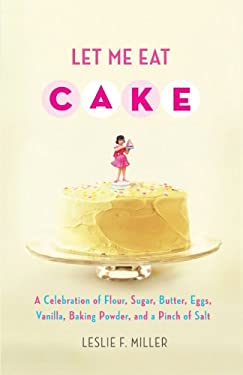 Let Me Eat Cake: A Celebration of Flour, Sugar, Butter, Eggs, Vanilla, Baking Powder, and a Pinch of Salt 9781416588740