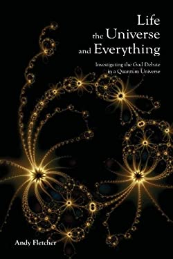 Life, the Universe and Everything: Investigating God and the New Physics 9781411673694
