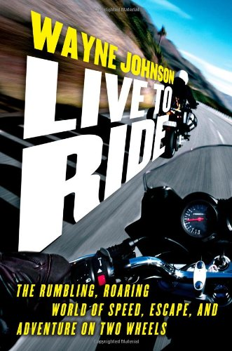 Live to Ride: The Rumbling, Roaring World of Speed, Escape, and Adventure on Two Wheels 9781416550327