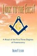 Look to the East! a Ritual of the First Three Degrees of Freemasonry 9781417911141