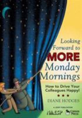Looking Forward to More Monday Mornings: How to Drive Your Colleagues Happy! 9781412942195
