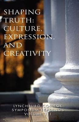 Lynchburg College Symposium Readings Vol III Shaping Truth: Culture, Expression and Creativity 9781413483680